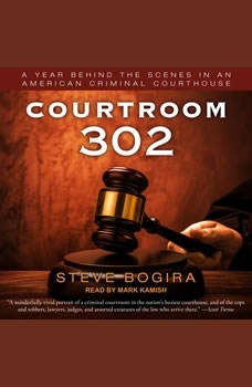 Courtroom 302: A Year Behind the Scenes in an American Criminal Courthouse A Year Behind the Scenes in an American Criminal Courthouse, Steve Bogira