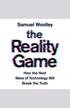 The Reality Game: How the Next Wave of Technology Will Break the Truth, Samuel Woolley