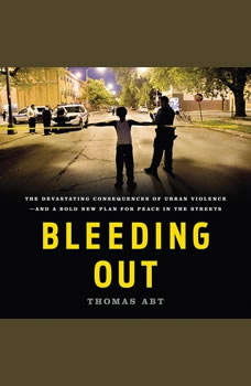 Bleeding Out: The Devastating Consequences of Urban Violence--and a Bold New Plan for Peace in the Streets, Thomas Abt