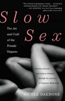 Slow Sex: The Art and Craft of the Female Orgasm The Art and Craft of the Female Orgasm, Nicole Daedone