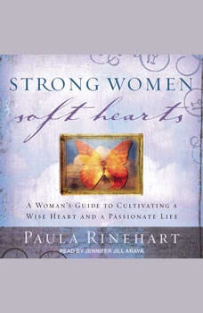 Strong Women, Soft Hearts: A Woman's Guide to Cultivating a Wise Heart and a Passionate Life, Paula Rinehart