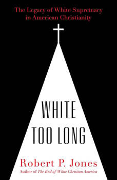 White Too Long: The Legacy of White Supremacy in American Christianity, Robert P. Jones
