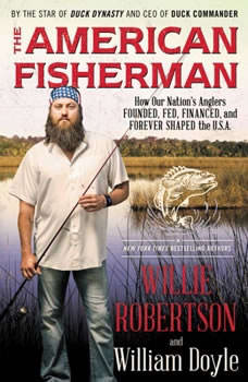 The American Fisherman: How Our Nation's Anglers Founded, Fed, Financed, and Forever Shaped the U.S.A., Willie Robertson