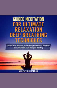 Guided Meditation for Ultimate Relaxation with Deep Breathing Techniques: Achieve Stress Reduction, Anxiety Relief, Mindfulness, & Deep Sleep Using The Ancient Art of Pranayama Breathing, Meditation Meadow