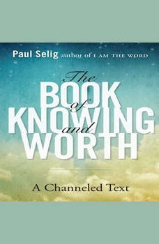 The Book of Knowing and Worth: A Channeled Text A Channeled Text, Paul Selig