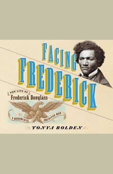 Facing Frederick: The Life of Frederick Douglass, a Monumental American Man, Tonya Bolden