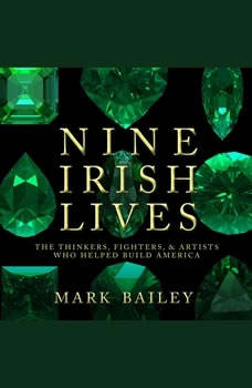 Nine Irish Lives: The Thinkers, Fighters, and Artists Who Helped Build America, Mark Bailey