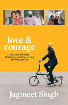 Love & Courage: My Story of Family, Resilience, and Overcoming the Unexpected My Story of Family, Resilience, and Overcoming the Unexpected, Jagmeet Singh