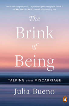The Brink of Being: Talking About Miscarriage Talking About Miscarriage, Julia Bueno