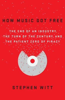 How Music Got Free: The End of an Industry, the Turn of the Century, and the Patient Zero of Piracy, Stephen Witt