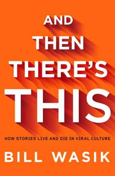 And Then There's This: How Stories Live and Die in Viral Culture, Bill Wasik