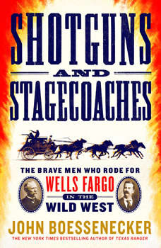 Shotguns and Stagecoaches: The Brave Men Who Rode for Wells Fargo in the Wild West, John Boessenecker