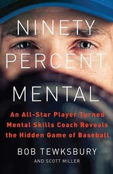 Ninety Percent Mental: An All-Star Player Turned Mental Skills Coach Reveals the Hidden Game of Baseball, Bob Tewksbury