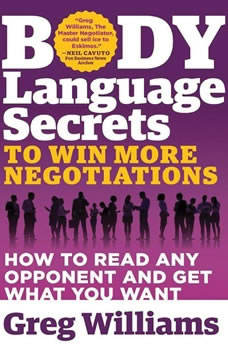 Body Language Secrets to Win More Negotiations: How to Read Any Opponent and Get What You Want, Greg Williams