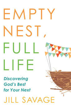 Empty Nest, Full Life: Discovering God's Best for Your Next, Jill Savage