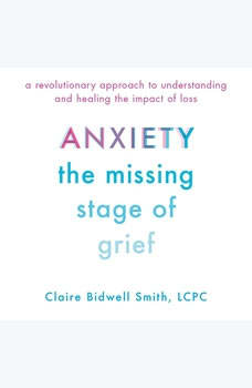 Anxiety: The Missing Stage of Grief: A Revolutionary Approach to Understanding and Healing the Impact of Loss, Claire Bidwell Smith