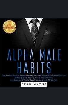 ALPHA MALE HABITS: The Winning Path to Become Enterprising and Successful with Daily Habits. Self-Discipline: Achieve Your Goals with Focus and Building a Mental Toughness as a Real Alpha Man. NEW VERSION, SEAN WAYNE
