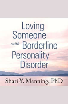 Loving Someone with Borderline Personality Disorder: How to Keep Out-of-Control Emotions from Destroying Your Relationship, PhD Manning