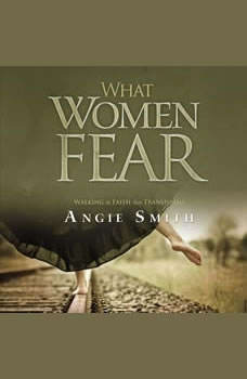 What Women Fear: Walking in Faith that Transforms, Angie Smith
