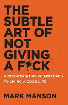 The Subtle Art of Not Giving a F*ck: A Counterintuitive Approach to Living a Good Life, Mark Manson