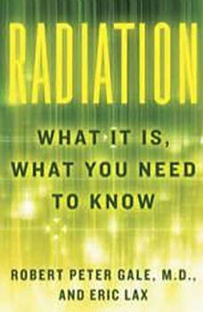 Radiation: What It Is, What You Need to Know, Robert Peter Gale