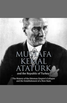 Mustafa Kemal Ataturk and the Republic of Turkey: The History of the Ottoman Empire�s Collapse and the Establishment of a New State, Charles River Editors