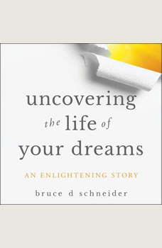 Uncovering the Life of Your Dreams: An Enlightening Story, Bruce D. Schneider