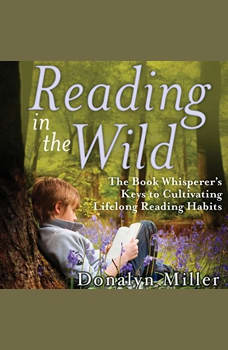 Reading in the Wild: The Book Whisperer's Keys to Cultivating Lifelong Reading Habits, Susan Kelley