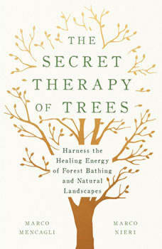 The Secret Therapy of Trees: Harness the Healing Energy of Forest Bathing and Natural Landscapes, Marco Mencagli
