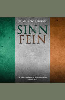 Sinn Fein: The History and Legacy of the Irish Republican Political Party, Charles River Editors