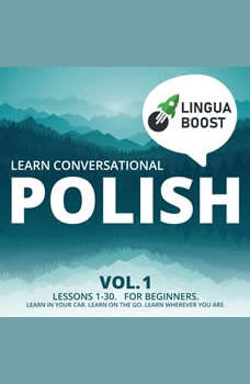 Learn Conversational Polish Vol. 1: Lessons 1-30. For beginners. Learn in your car. Learn on the go. Learn wherever you are., LinguaBoost