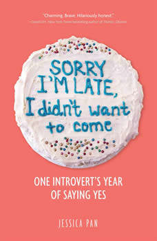 Sorry I'm Late, I Didn't Want to Come: One Introvert's Year of Saying Yes, Jessica Pan