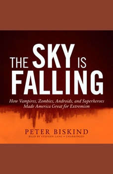 The Sky Is Falling: How Vampires, Zombies, Androids, and Superheroes Made America Great for Extremism How Vampires, Zombies, Androids, and Superheroes Made America Great for Extremism, Peter Biskind