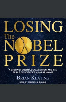 Losing the Nobel Prize: A Story of Cosmology, Ambition, and the Perils of Science's Highest Honor A Story of Cosmology, Ambition, and the Perils of Science's Highest Honor, Brian Keating