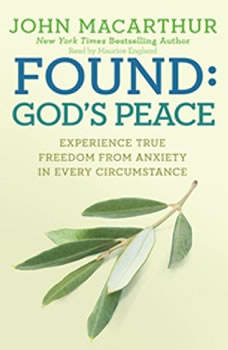 Found: God's Peace: Experience True Freedom from Anxiety in Every Circumstance, John MacArthur