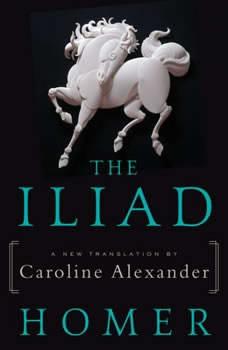 The Iliad: A New Translation by Caroline Alexander A New Translation by Caroline Alexander, Homer