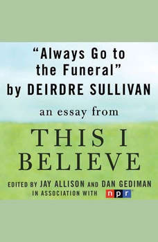 Always Go to the Funeral: A This I Believe Essay, Deirdre Sullivan