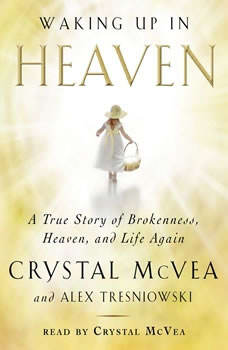 Waking Up in Heaven: A True Story of Brokenness, Heaven, and Life Again, Crystal McVea