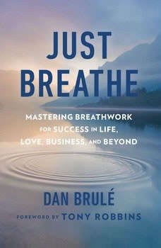 Just Breathe: Mastering Breathwork for Success in Life, Love, Business, and Beyond Mastering Breathwork for Success in Life, Love, Business, and Beyond, Dan Brule