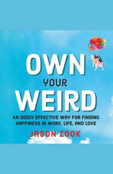 Own Your Weird: An Oddly Effective Way for Finding Happiness in Work, Life, and Love An Oddly Effective Way for Finding Happiness in Work, Life, and Love, Jason Zook