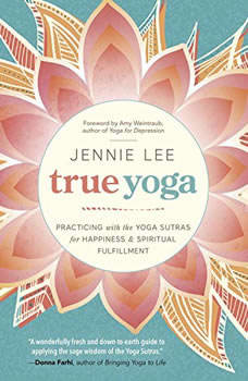 True Yoga: Practicing With the Yoga Sutras for Happiness & Spiritual Fulfillment, Jennie Lee