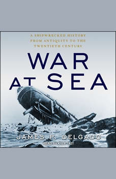 War at Sea: A Shipwrecked History from Antiquity to the Twentieth Century, James P. Delgado