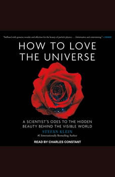 How to Love the Universe: A Scientist's Odes to the Hidden Beauty Behind the Visible World A Scientist's Odes to the Hidden Beauty Behind the Visible World, Stefan Klein