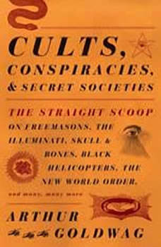 Cults, Conspiracies, and Secret Societies: The Straight Scoop on Freemasons, The Illuminati, Skull and Bones, Black Helicopters, The New World Order, and many, many more, Arthur Goldwag