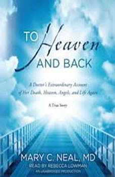 To Heaven and Back: A Doctor's Extraordinary Account of Her Death, Heaven, Angels, and Life Again: A True Story, Mary C. Neal, M.D.