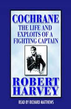 Cochrane: The Life and Exploits of a Fighting Captain, Robert Harvey