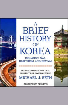 A Brief History of Korea: Isolation, War, Despotism and Revival: The Fascinating Story of a Resilient But Divided People, Michael J. Seth