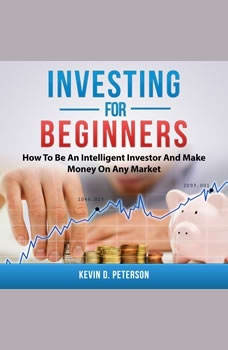 Investing for Beginners: How To Be An Intelligent Investor And Make Money On Any Market, Kevin D. Peterson