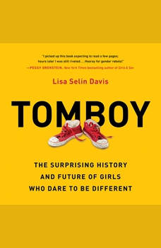 Tomboy: The Surprising History and Future of Girls Who Dare to Be Different, Lisa Selin Davis