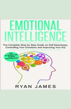 Emotional Intelligence: The Complete Step by Step Guide on Self Awareness, Controlling Your Emotions and Improving Your EQ, Ryan James
